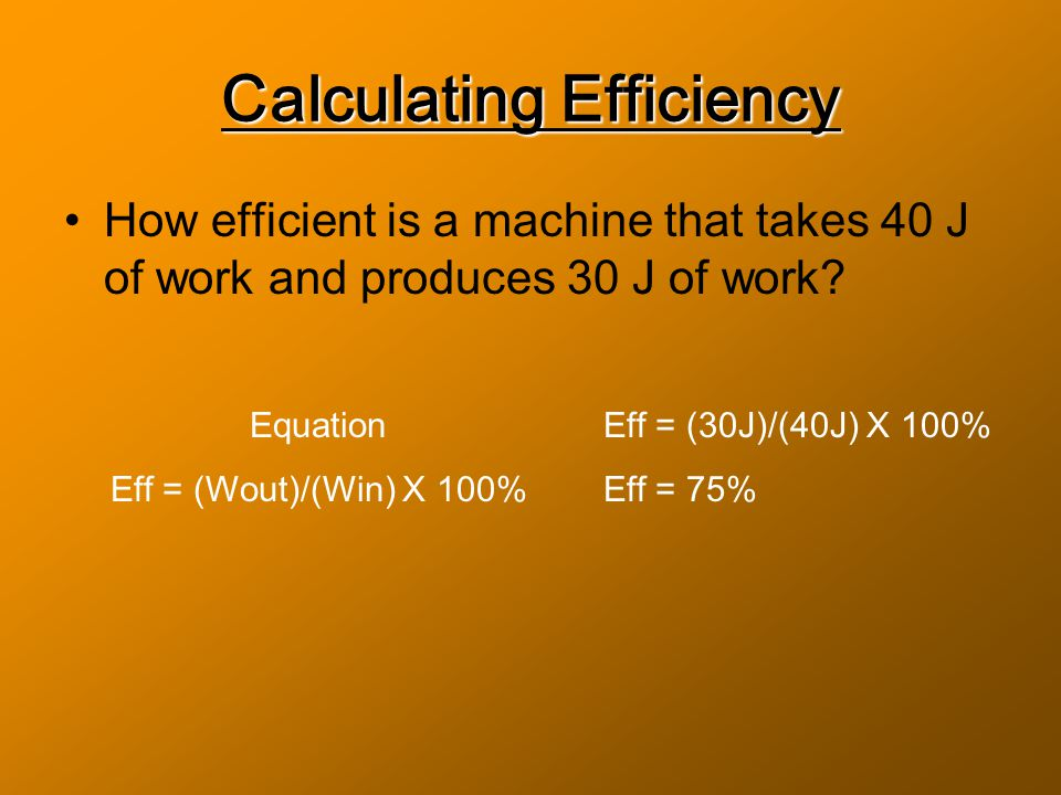 Calculating Efficiency How efficient is a machine that takes 40 J of work and produces 30 J of work.