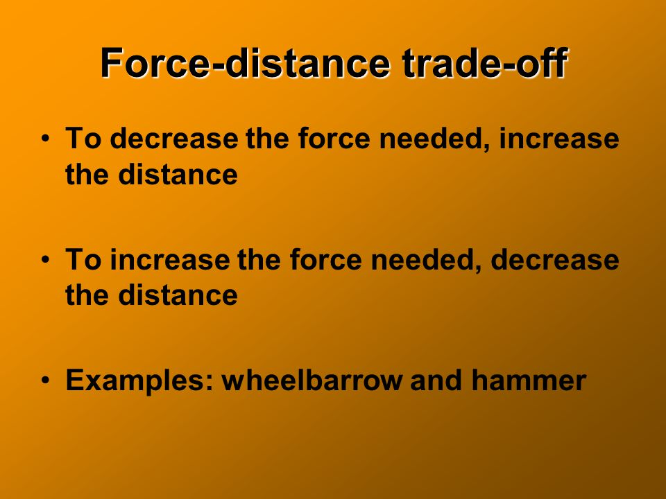 Force-distance trade-off To decrease the force needed, increase the distance To increase the force needed, decrease the distance Examples: wheelbarrow and hammer