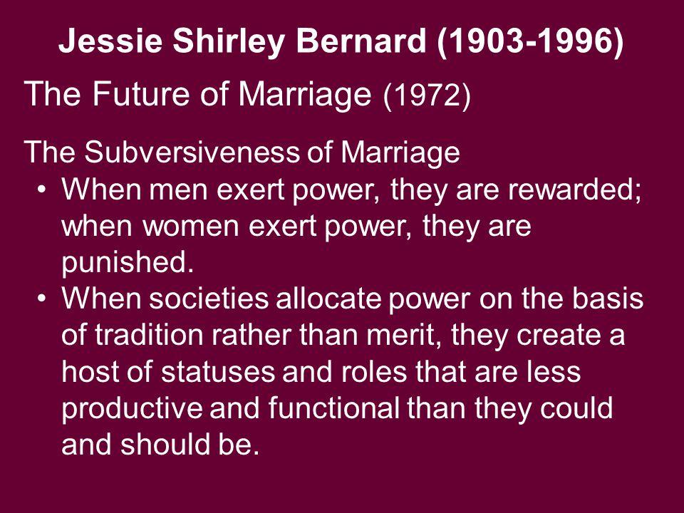 Jessie Shirley Bernard (1903-1996) The Subversiveness of Marriage When men exert power, they are rewarded; when women exert power, they are punished.
