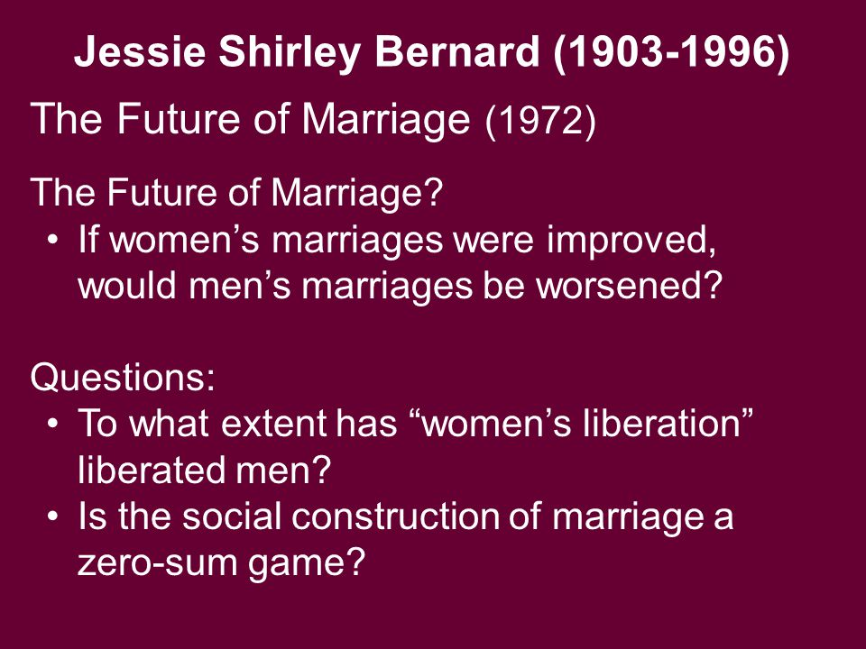 Jessie Shirley Bernard (1903-1996) The Future of Marriage? If women's marriages were improved, would men's marriages be worsened? Questions: To what e