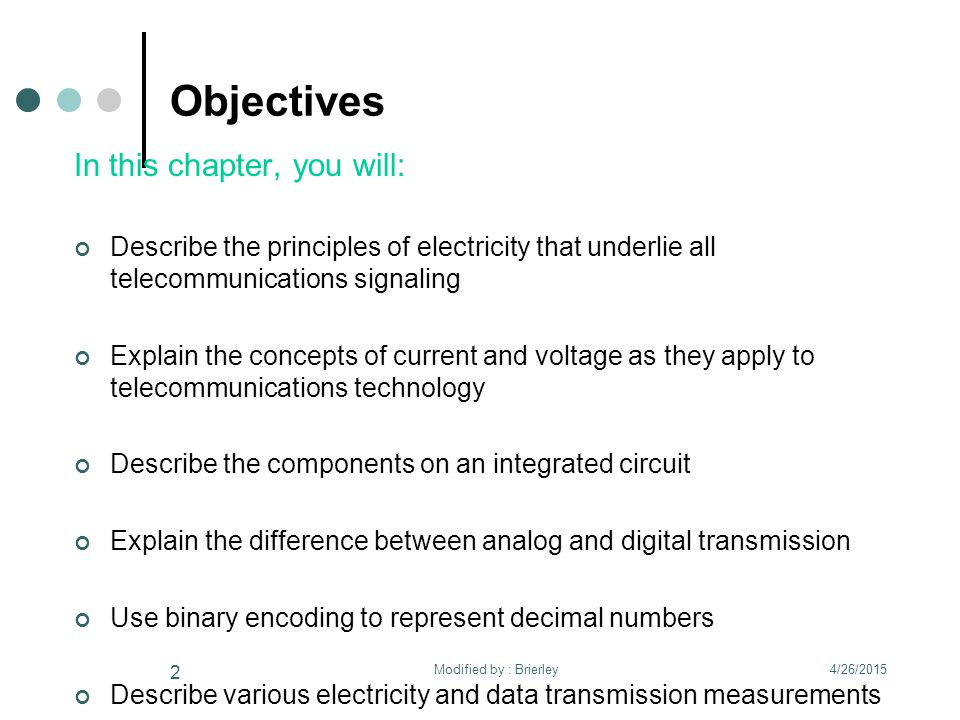 Objectives In this chapter, you will: Describe the principles of electricity that underlie all telecommunications signaling Explain the concepts of current and voltage as they apply to telecommunications technology Describe the components on an integrated circuit Explain the difference between analog and digital transmission Use binary encoding to represent decimal numbers Describe various electricity and data transmission measurements 4/26/2015 2 Modified by : Brierley