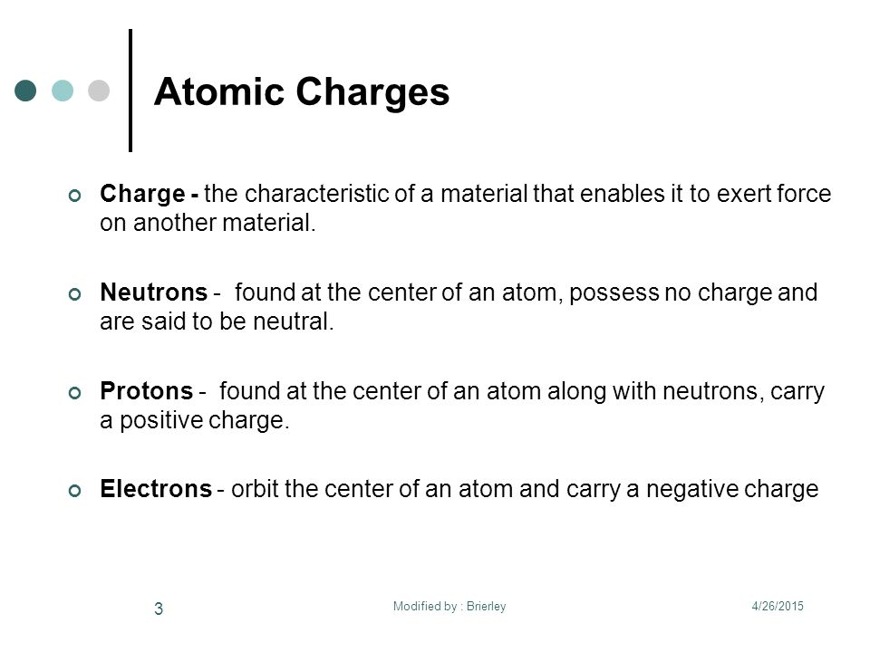 Atomic Charges Charge - the characteristic of a material that enables it to exert force on another material. Neutrons - found at the center of an atom
