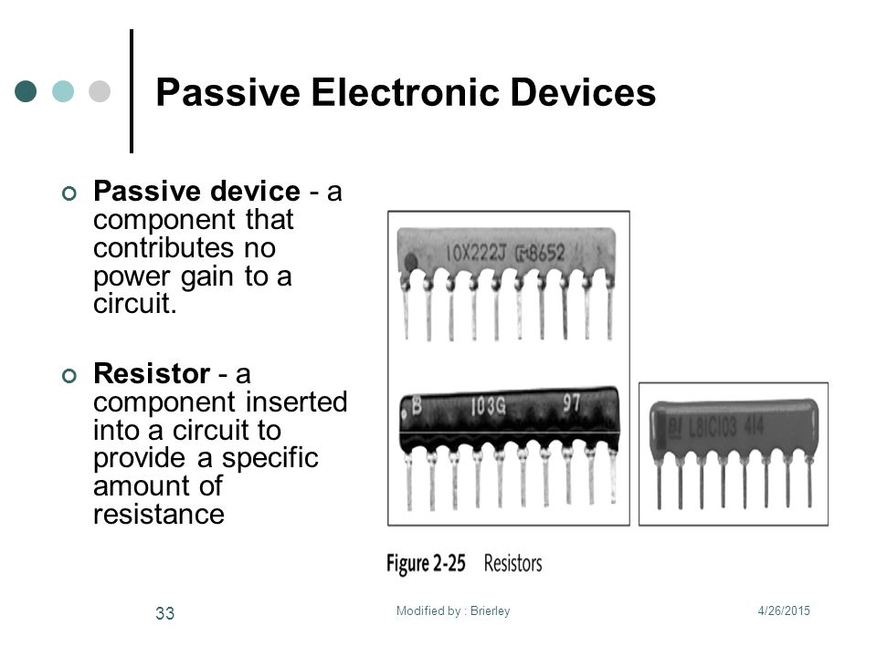 Passive Electronic Devices Passive device - a component that contributes no power gain to a circuit. Resistor - a component inserted into a circuit to