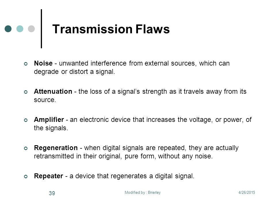 Transmission Flaws Noise - unwanted interference from external sources, which can degrade or distort a signal. Attenuation - the loss of a signal's st