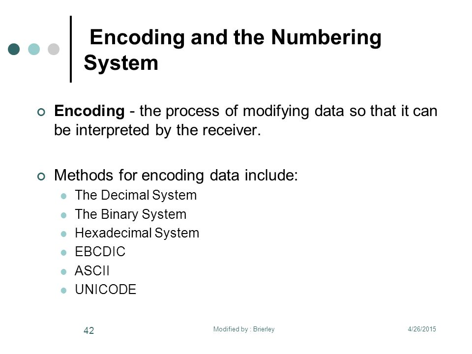 Encoding and the Numbering System Encoding - the process of modifying data so that it can be interpreted by the receiver.