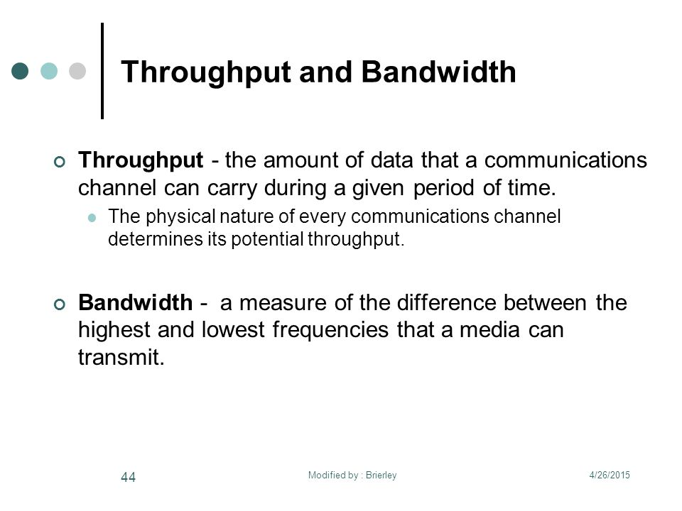 Throughput and Bandwidth Throughput - the amount of data that a communications channel can carry during a given period of time. The physical nature of