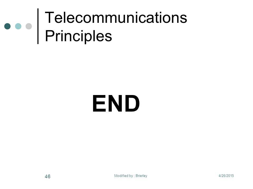 Telecommunications Principles END 4/26/2015 46 Modified by : Brierley