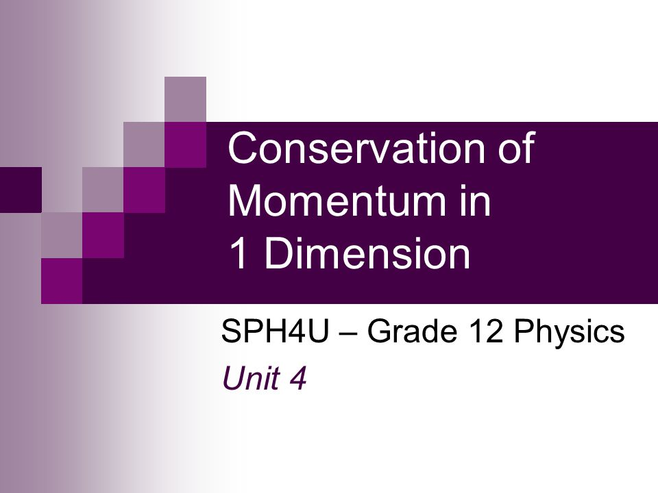 Conservation of Momentum in 1 Dimension SPH4U – Grade 12 Physics Unit 4
