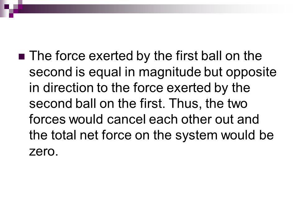 The force exerted by the first ball on the second is equal in magnitude but opposite in direction to the force exerted by the second ball on the first