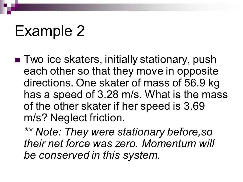 Example 2 Two ice skaters, initially stationary, push each other so that they move in opposite directions. One skater of mass of 56.9 kg has a speed o