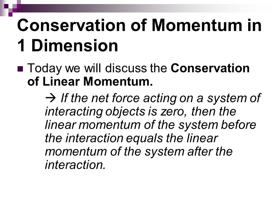 Conservation of Momentum in 1 Dimension Today we will discuss the Conservation of Linear Momentum.  If the net force acting on a system of interactin