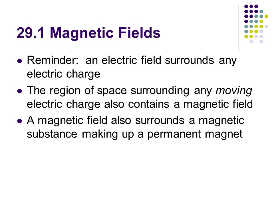 29.1 Magnetic Fields Reminder: an electric field surrounds any electric charge The region of space surrounding any moving electric charge also contains a magnetic field A magnetic field also surrounds a magnetic substance making up a permanent magnet