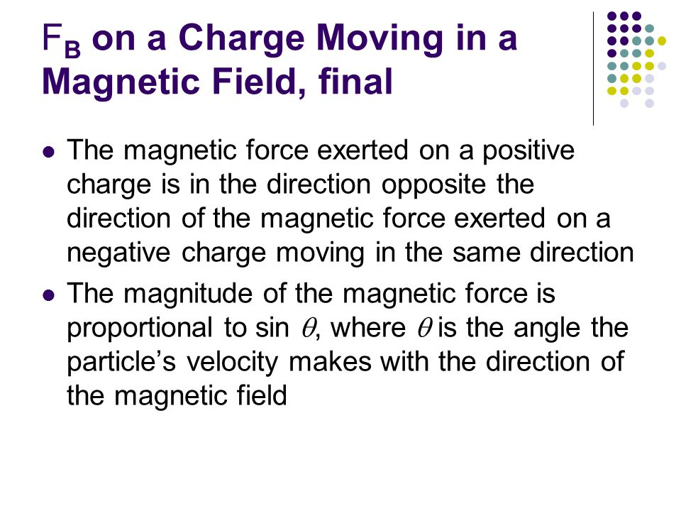 F B on a Charge Moving in a Magnetic Field, final The magnetic force exerted on a positive charge is in the direction opposite the direction of the magnetic force exerted on a negative charge moving in the same direction The magnitude of the magnetic force is proportional to sin , where  is the angle the particle's velocity makes with the direction of the magnetic field