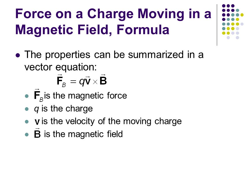 Force on a Charge Moving in a Magnetic Field, Formula The properties can be summarized in a vector equation: is the magnetic force q is the charge is the velocity of the moving charge is the magnetic field