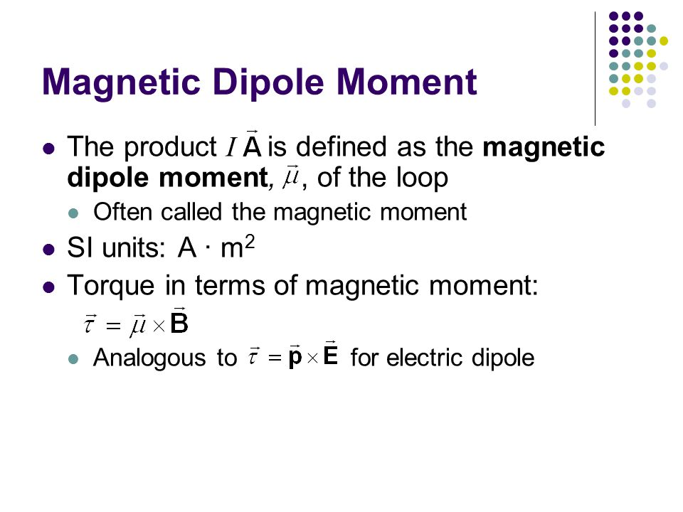 Magnetic Dipole Moment The product I is defined as the magnetic dipole moment,, of the loop Often called the magnetic moment SI units: A · m 2 Torque in terms of magnetic moment: Analogous to  for electric dipole