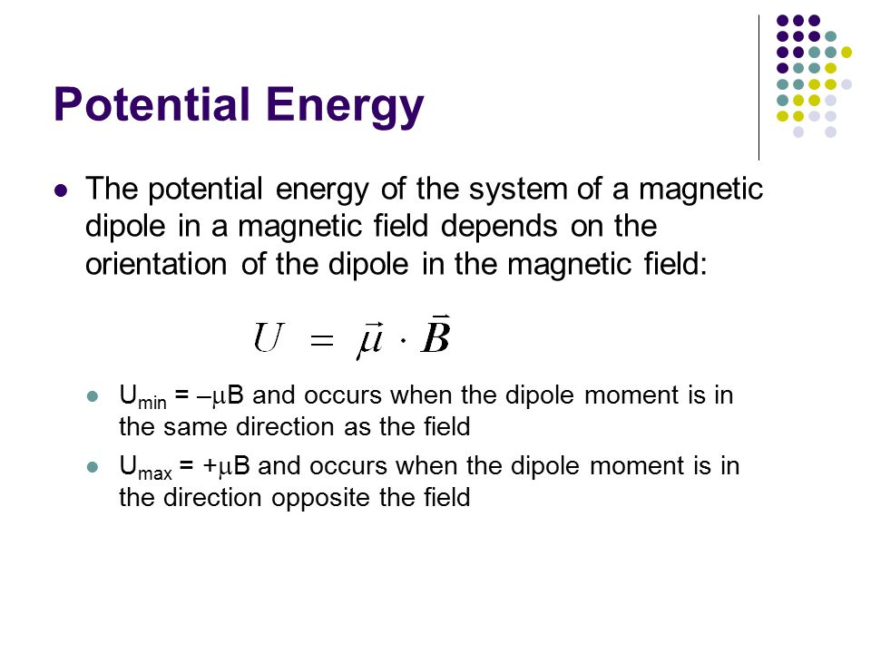Potential Energy The potential energy of the system of a magnetic dipole in a magnetic field depends on the orientation of the dipole in the magnetic field: U min = –  B and occurs when the dipole moment is in the same direction as the field U max = +  B and occurs when the dipole moment is in the direction opposite the field