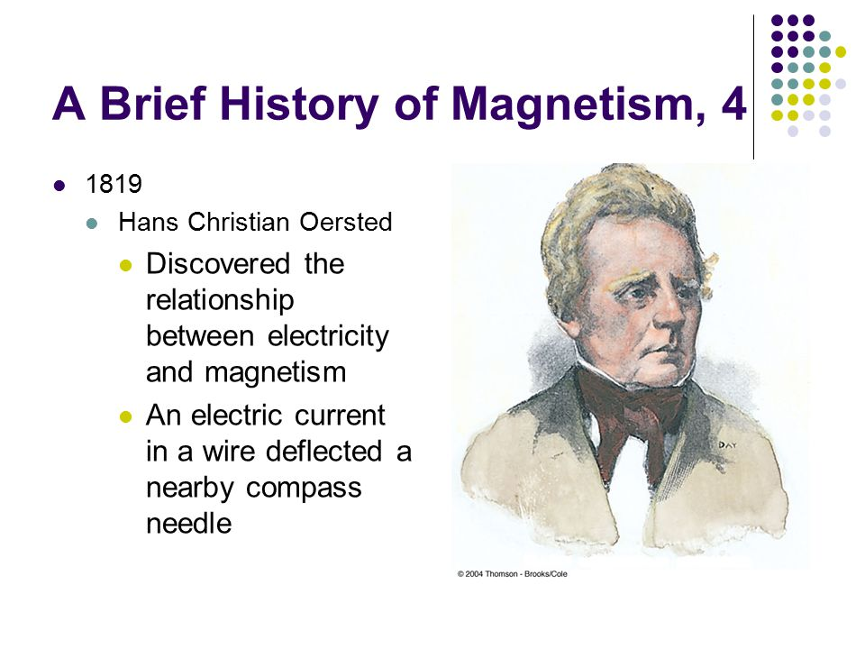 A Brief History of Magnetism, 4 1819 Hans Christian Oersted Discovered the relationship between electricity and magnetism An electric current in a wire deflected a nearby compass needle
