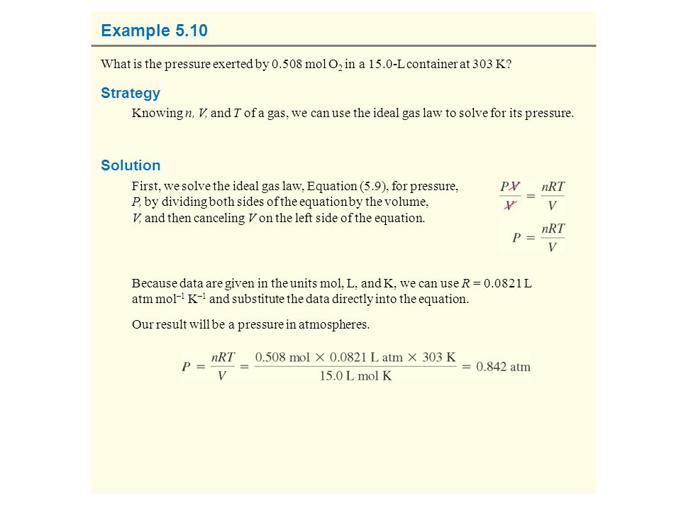 Example 5.10 What is the pressure exerted by 0.508 mol O 2 in a 15.0-L container at 303 K? Strategy Knowing n, V, and T of a gas, we can use the ideal
