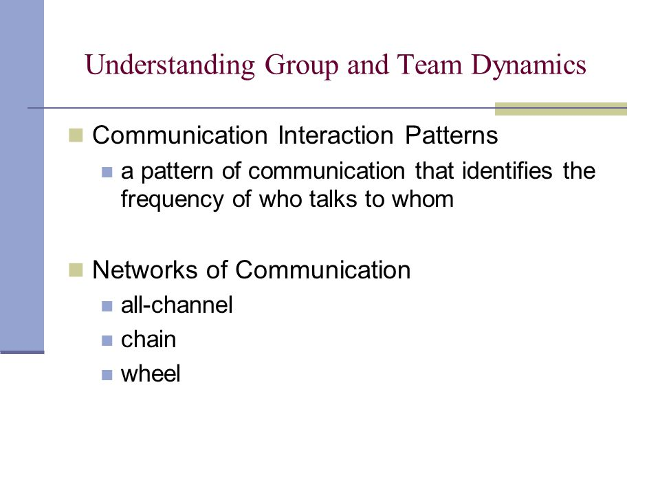 Understanding Group and Team Dynamics Communication Interaction Patterns a pattern of communication that identifies the frequency of who talks to whom Networks of Communication all-channel chain wheel Chapter 9: Understanding Group and Team Communication