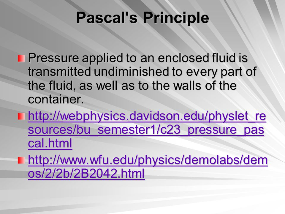 Pascal s Principle Pressure applied to an enclosed fluid is transmitted undiminished to every part of the fluid, as well as to the walls of the container.