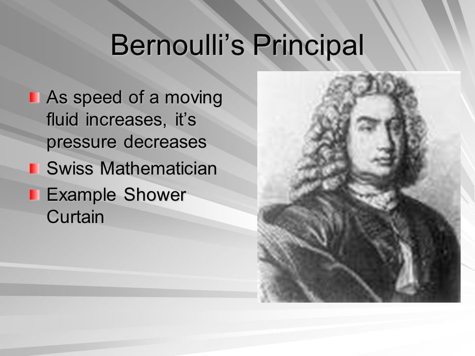 Bernoulli's Principal As speed of a moving fluid increases, it's pressure decreases Swiss Mathematician Example Shower Curtain