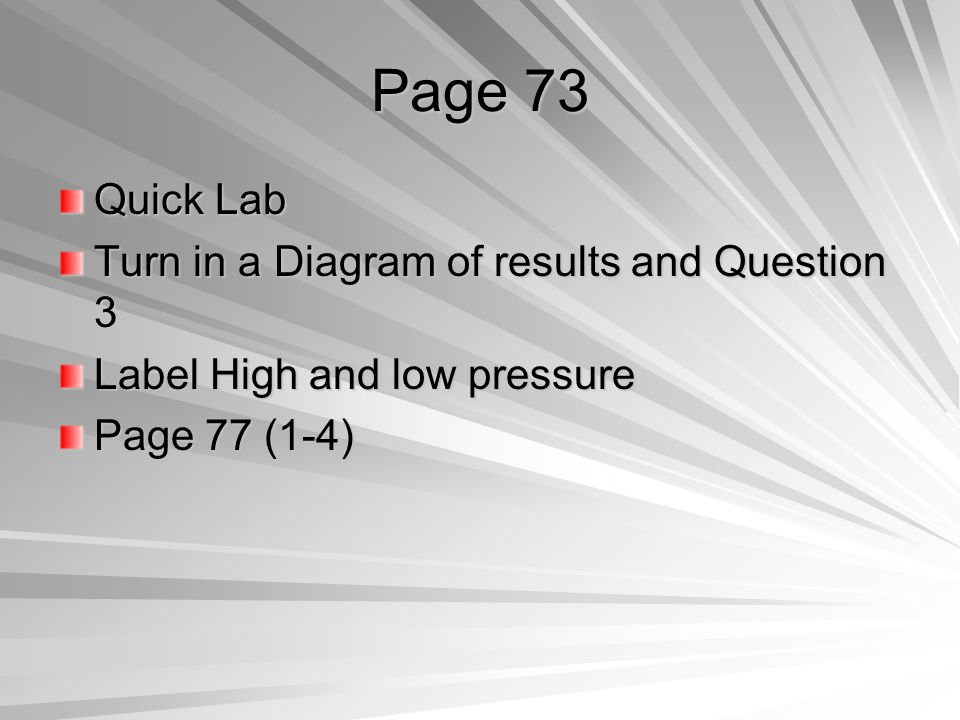 Page 73 Quick Lab Turn in a Diagram of results and Question 3 Label High and low pressure Page 77 (1-4)