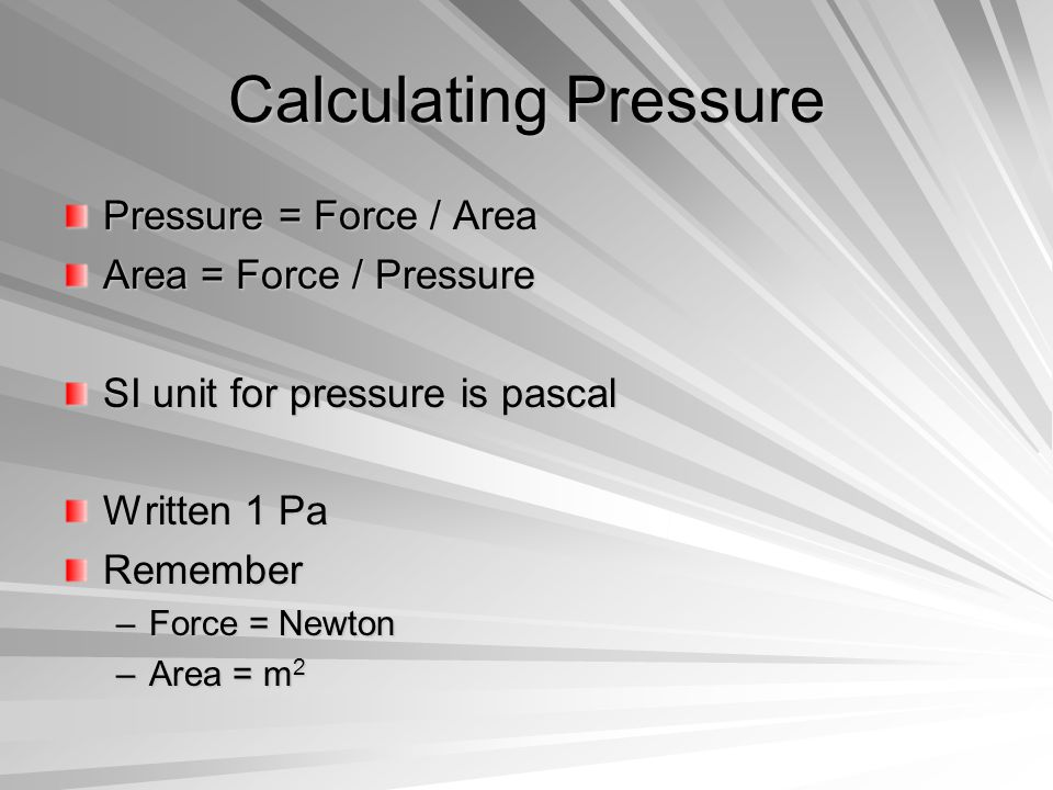 Calculating Pressure Pressure = Force / Area Area = Force / Pressure SI unit for pressure is pascal Written 1 Pa Remember –Force = Newton –Area = m 2
