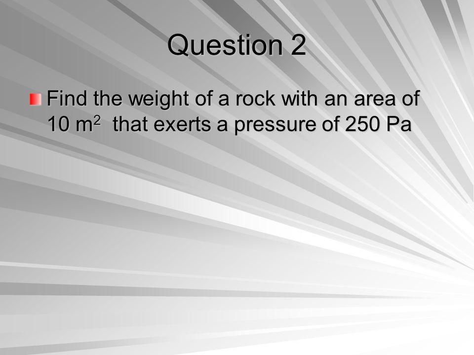 Question 2 Find the weight of a rock with an area of 10 m 2 that exerts a pressure of 250 Pa