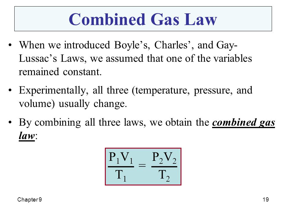 Chapter 919 Combined Gas Law When we introduced Boyle's, Charles', and Gay- Lussac's Laws, we assumed that one of the variables remained constant. Exp