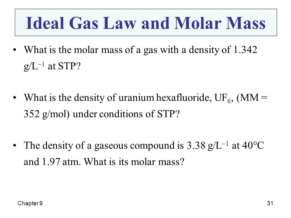 Chapter 931 What is the molar mass of a gas with a density of 1.342 g/L –1 at STP? What is the density of uranium hexafluoride, UF 6, (MM = 352 g/mol)