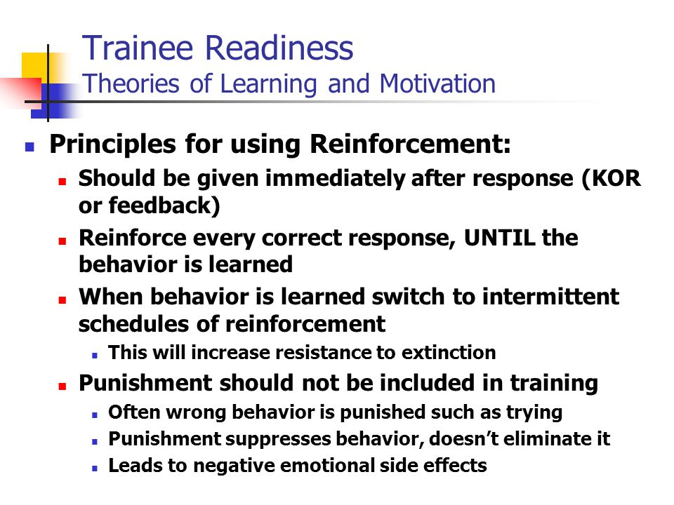 Principles for using Reinforcement: Should be given immediately after response (KOR or feedback) Reinforce every correct response, UNTIL the behavior is learned When behavior is learned switch to intermittent schedules of reinforcement This will increase resistance to extinction Punishment should not be included in training Often wrong behavior is punished such as trying Punishment suppresses behavior, doesn't eliminate it Leads to negative emotional side effects