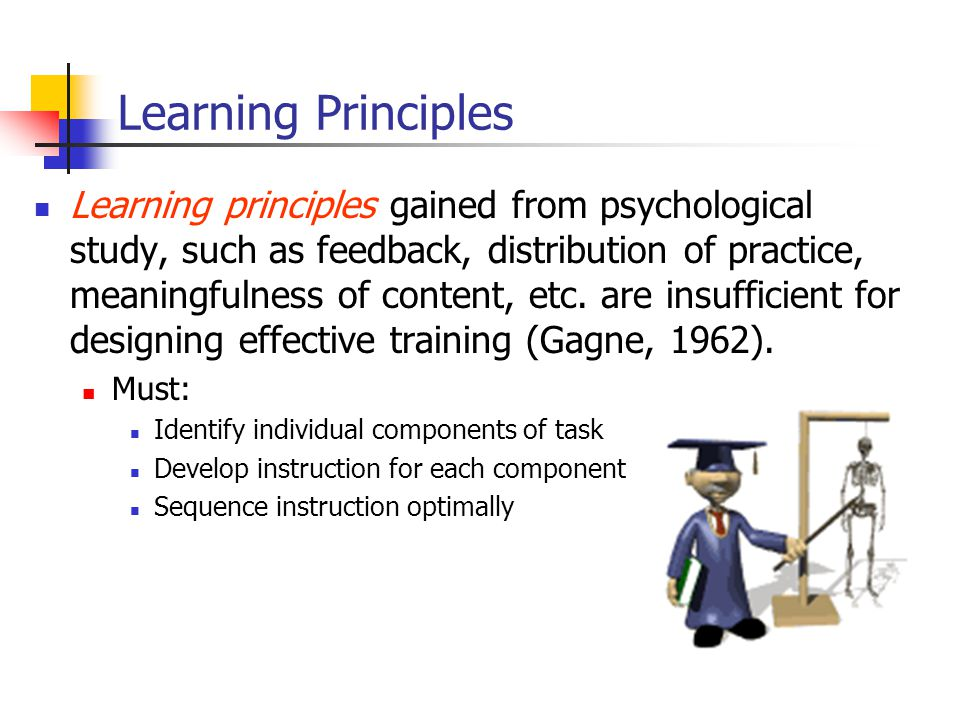 Learning Principles Learning principles gained from psychological study, such as feedback, distribution of practice, meaningfulness of content, etc.
