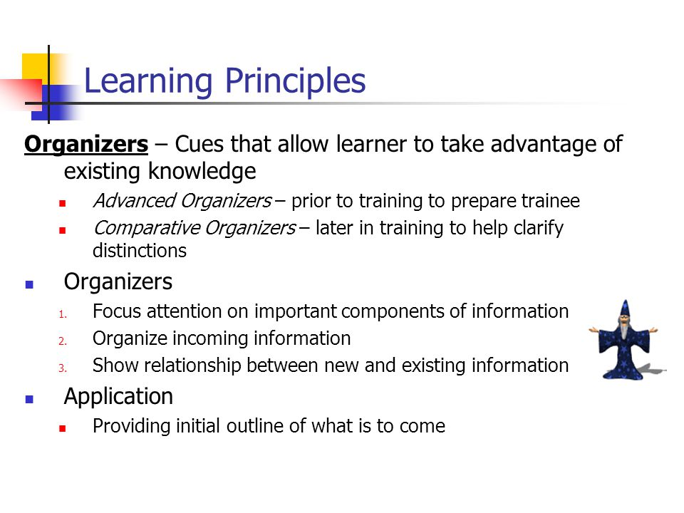 Organizers – Cues that allow learner to take advantage of existing knowledge Advanced Organizers – prior to training to prepare trainee Comparative Organizers – later in training to help clarify distinctions Organizers 1.