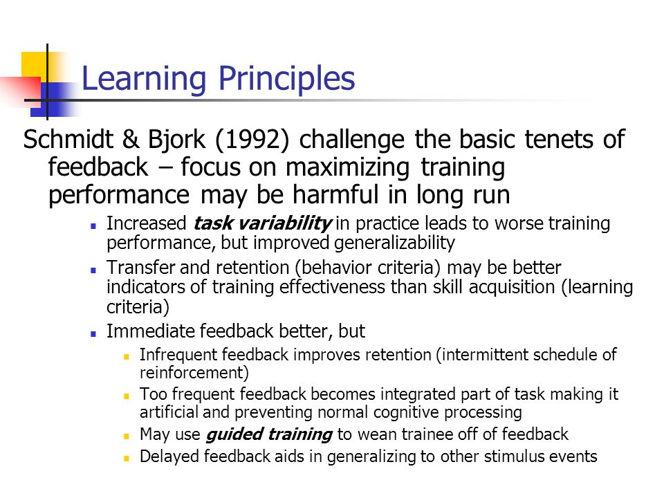 Schmidt & Bjork (1992) challenge the basic tenets of feedback – focus on maximizing training performance may be harmful in long run Increased task variability in practice leads to worse training performance, but improved generalizability Transfer and retention (behavior criteria) may be better indicators of training effectiveness than skill acquisition (learning criteria) Immediate feedback better, but Infrequent feedback improves retention (intermittent schedule of reinforcement) Too frequent feedback becomes integrated part of task making it artificial and preventing normal cognitive processing May use guided training to wean trainee off of feedback Delayed feedback aids in generalizing to other stimulus events Learning Principles