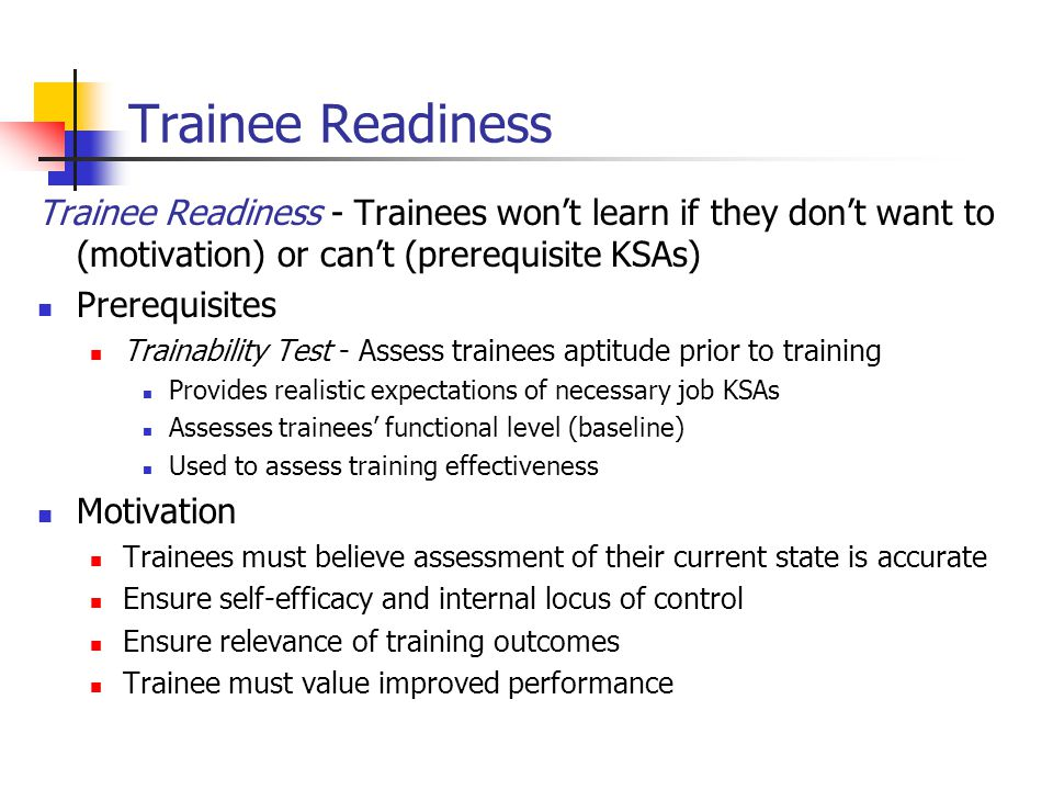 Design of Training Environments Theories of Learning and Motivation – to create a supportive learning environment Trainees believe they can successfully complete training and that the training will be useful for improving job performance Not every approach is suitable for every situation Trainee Readiness