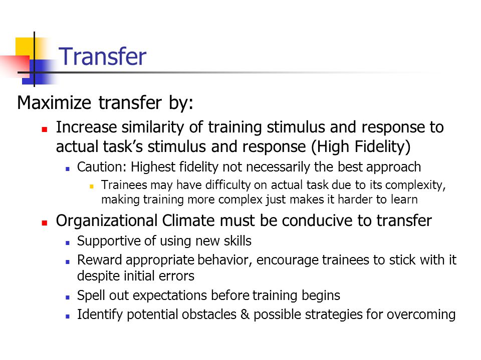 Transfer Maximize transfer by: Increase similarity of training stimulus and response to actual task's stimulus and response (High Fidelity) Caution: Highest fidelity not necessarily the best approach Trainees may have difficulty on actual task due to its complexity, making training more complex just makes it harder to learn Organizational Climate must be conducive to transfer Supportive of using new skills Reward appropriate behavior, encourage trainees to stick with it despite initial errors Spell out expectations before training begins Identify potential obstacles & possible strategies for overcoming