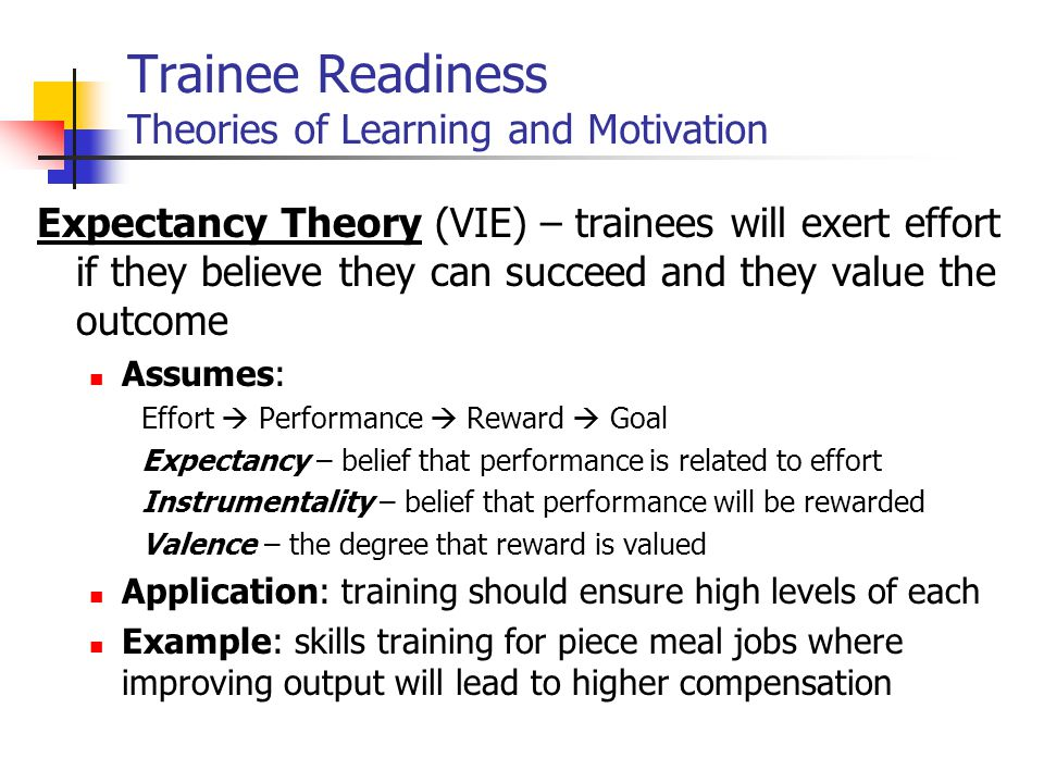Trainee Readiness Theories of Learning and Motivation Expectancy Theory (VIE) – trainees will exert effort if they believe they can succeed and they value the outcome Assumes: Effort  Performance  Reward  Goal Expectancy – belief that performance is related to effort Instrumentality – belief that performance will be rewarded Valence – the degree that reward is valued Application: training should ensure high levels of each Example: skills training for piece meal jobs where improving output will lead to higher compensation