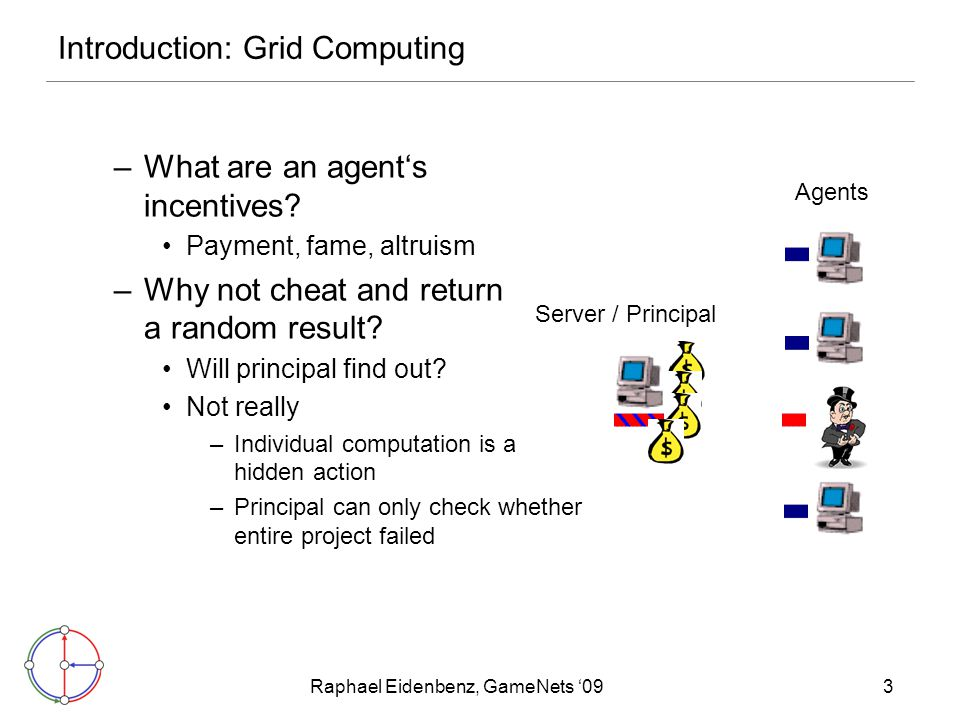 Raphael Eidenbenz, GameNets '093 Introduction: Grid Computing –What are an agent's incentives? Payment, fame, altruism –Why not cheat and return a ran