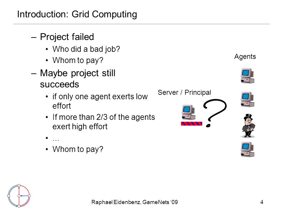 Raphael Eidenbenz, GameNets '094 Introduction: Grid Computing –Project failed Who did a bad job? Whom to pay? –Maybe project still succeeds if only on