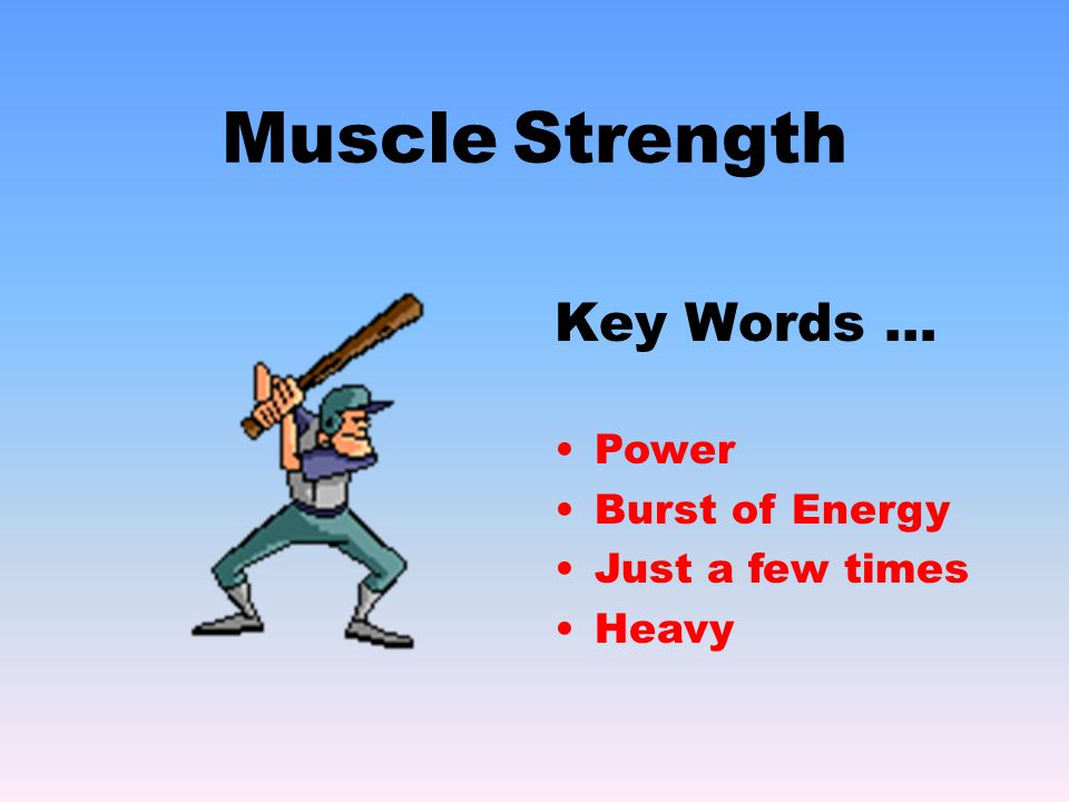 Muscle Strength Key Words … Power Burst of Energy Just a few times Heavy