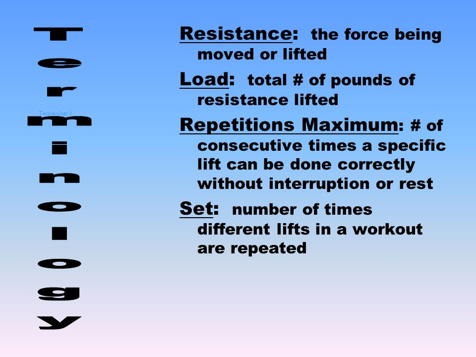 Terminology 1 Resistance: the force being moved or lifted Load: total # of pounds of resistance lifted Repetitions Maximum : # of consecutive times a specific lift can be done correctly without interruption or rest Set: number of times different lifts in a workout are repeated