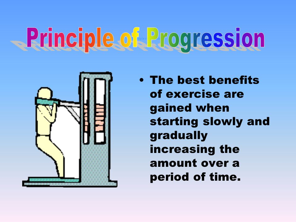 Principle of Progression The best benefits of exercise are gained when starting slowly and gradually increasing the amount over a period of time.