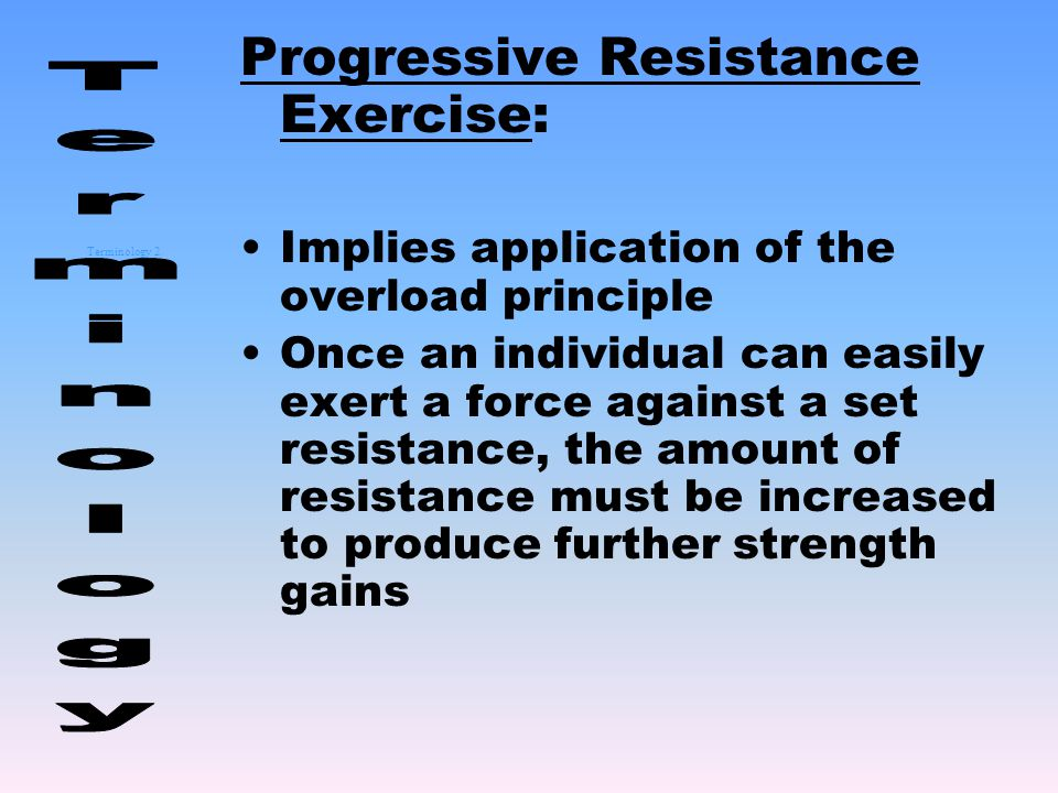 Terminology 2 Progressive Resistance Exercise: Implies application of the overload principle Once an individual can easily exert a force against a set resistance, the amount of resistance must be increased to produce further strength gains