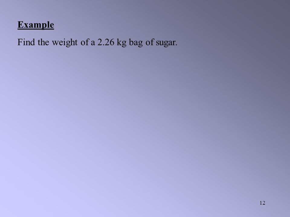 11 Example Try calculating your own weight, in Newton's, keeping in mind that mass is measured in kilograms not pounds. However here on Earth at sea l