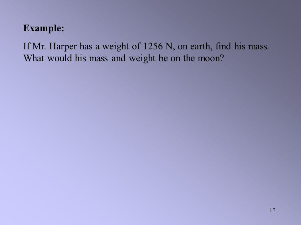 16 Example: Calculate the weight of a 4 kg spherical chicken on the surface of the moon.