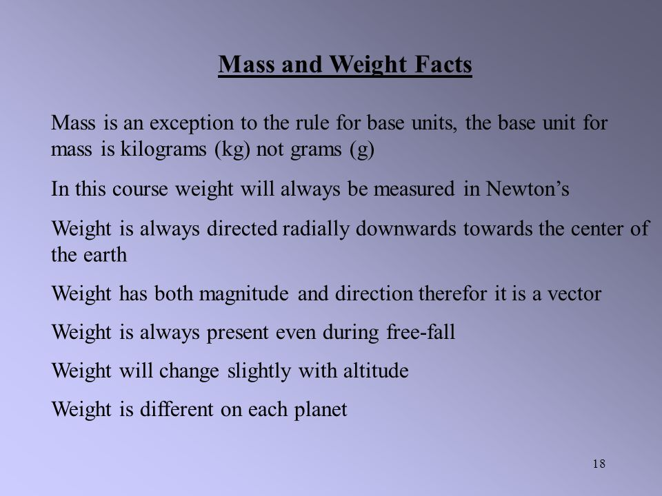 17 Example: If Mr. Harper has a weight of 1256 N, on earth, find his mass. What would his mass and weight be on the moon?