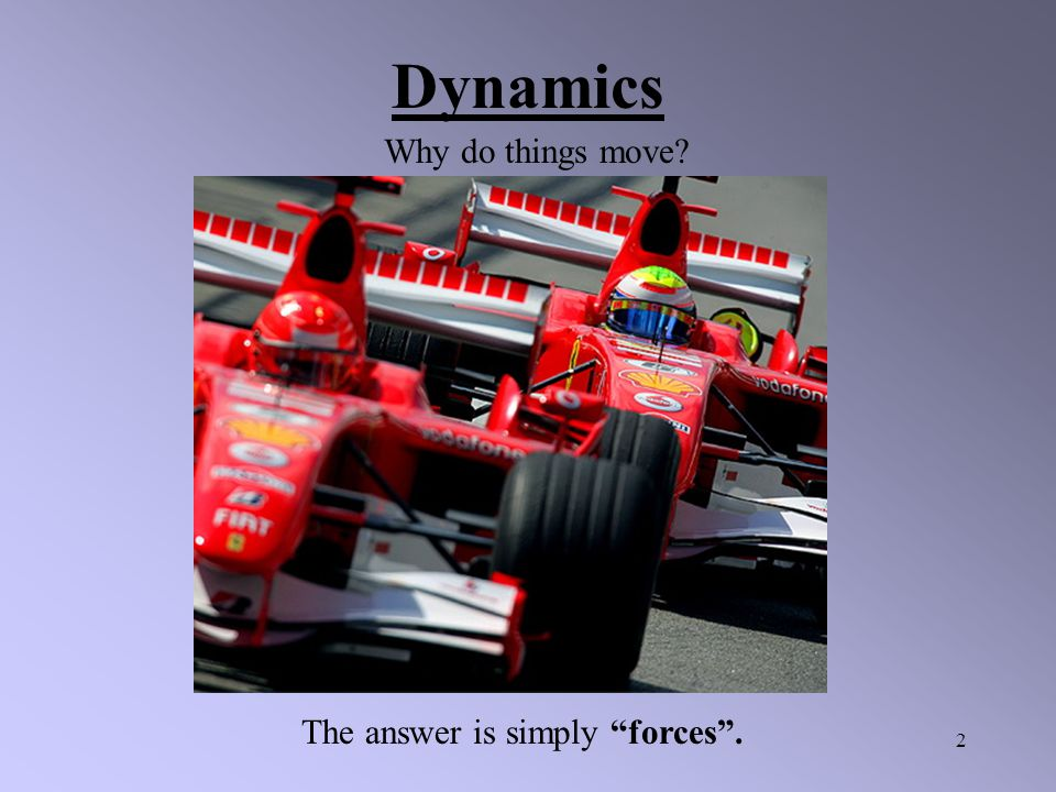 2 Dynamics Why do things move? The answer is simply forces .