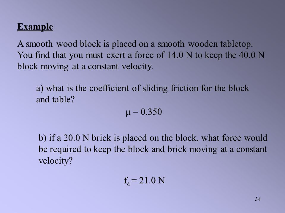 33 Example: A horizontal force of 85 N is required to pull Mr. Harper on a sled at constant speed over dry snow to overcome the force of friction. If