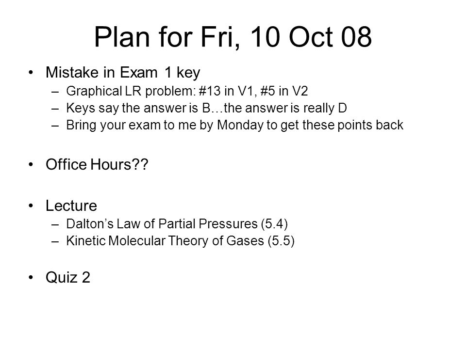 Plan for Fri, 10 Oct 08 Mistake in Exam 1 key –Graphical LR problem: #13 in V1, #5 in V2 –Keys say the answer is B…the answer is really D –Bring your exam to me by Monday to get these points back Office Hours .