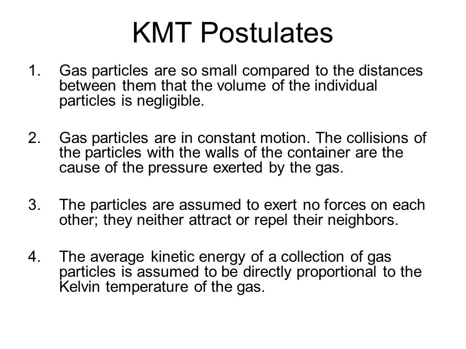KMT Postulates 1.Gas particles are so small compared to the distances between them that the volume of the individual particles is negligible. 2.Gas pa